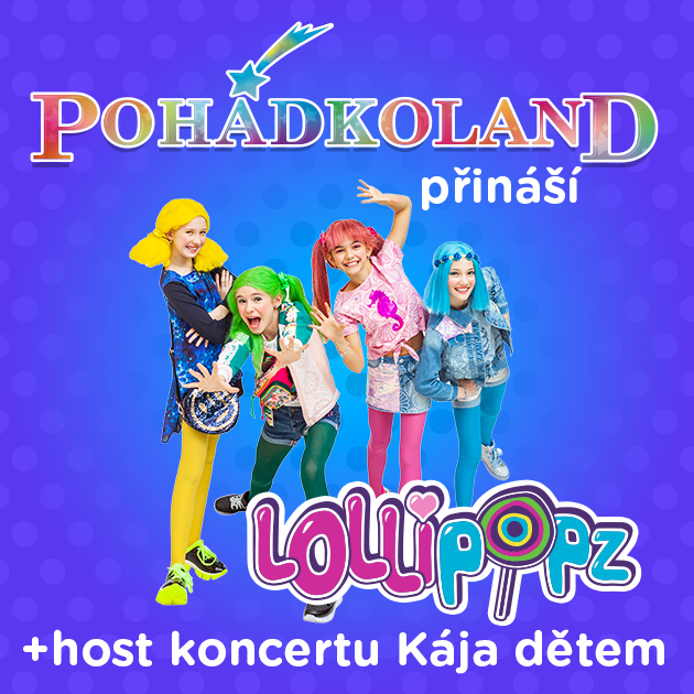 Pohádkoland přináší - vystoupení LOLLIPOPZ a host Kája Dětem
